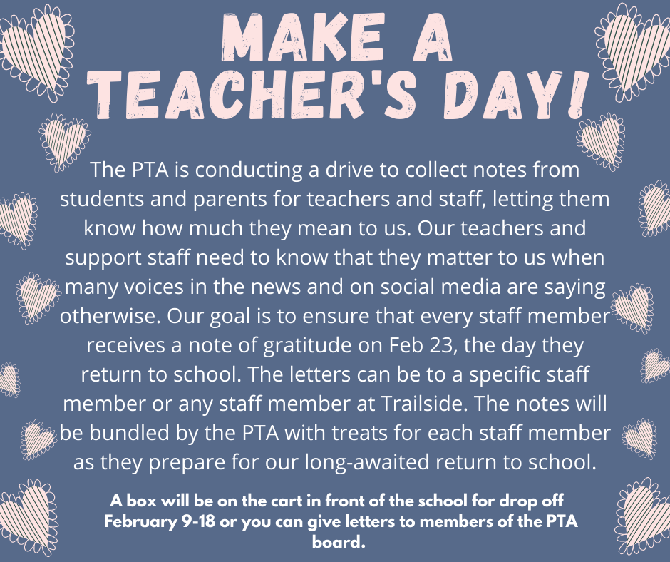 The PTA is conducting a drive to collect notes from students and parents for teachers and staff, letting them know how much they mean to us. Our teachers and support staff need to know that they matter to us when many voices in the news and on social media are saying otherwise. Our goal is to ensure that every staff member receives a note of gratitude on Feb 23, the day they return to school. The letters can be to a specific staff member or any staff member at Trailside. The notes will be bundled by the PTA with treats for each staff member as they prepare for our long-awaited return to school. A box will be on the cart in front of the school for drop off  February 9-18 or you can give letters to members of the PTA board. *The cart is only out during school hours*